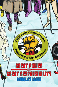Book Cover: Great Power and Great Responsibility: The Philosophical Politics of Comics, Douglas Mann