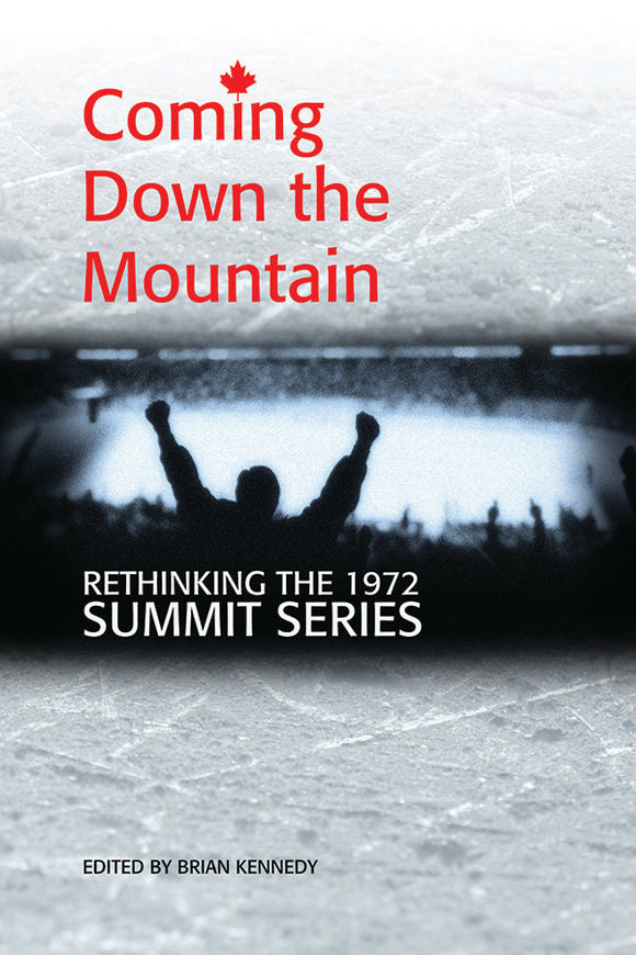 Book Cover: Coming Down the Mountain: Rethinking the 1972 Summit Series, Brian Kennedy