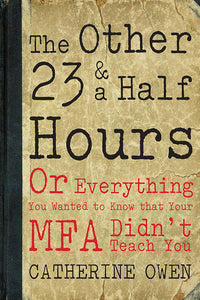 Book Cover: The Other 23 & a Half Hours: Or Everything You Wanted to Know that Your MFA Didn't Teach You, Catherine Owen