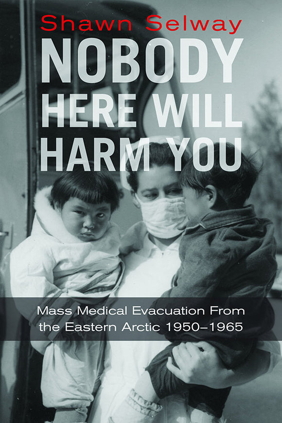 Book Cover: Nobody Here Will Harm You: Mass Medical Evacuation from the Eastern Arctic, 1950–1965, Shawn Selway