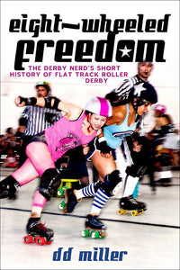 Book Cover: Eight-Wheeled Freedom: The Derby Nerd's Short History of Flat Track Roller Derby, D.D. Miller