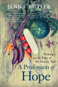 Book Cover: A Profession of Hope: Farming on the Edge of the Grizzly Trail, Jenna Butler