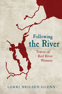 Book Cover: Following the River: Traces of Red River Women, Lorri Neilsen Glenn