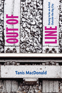 Book Cover: Out of Line: Daring to be an artist outside the big city, Tanis MacDonald