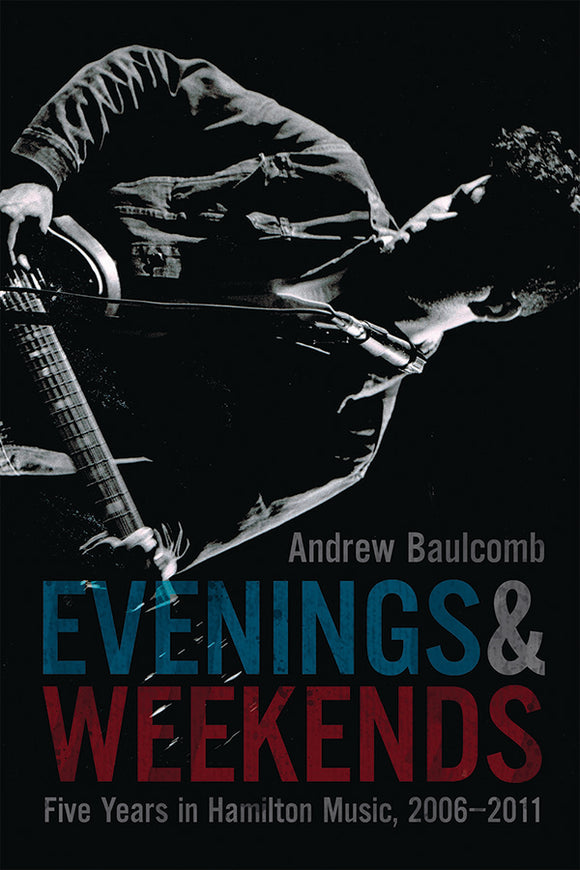 Book Cover: Evenings & Weekends: Five Years in Hamilton Music, 2006–2011, Andrew Baulcomb