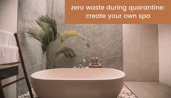 Zero waste during quarantine: Create a home spa