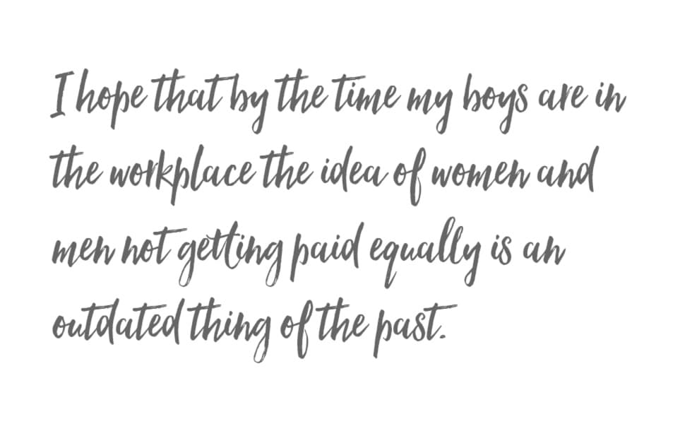 I hope that by the time my boys are in the workplace the idea of women and men not getting paid equally is an outdated thing of the past.