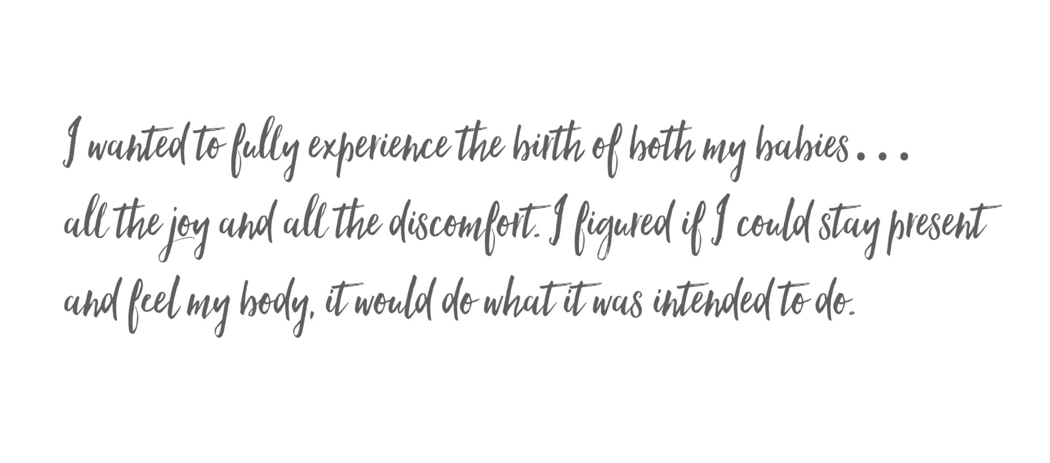 I wanted to fully experience the birth of both my babies... all the joy and all the discomfort. I figured if I could stay present and feel my body, it would do what it was intended to do.