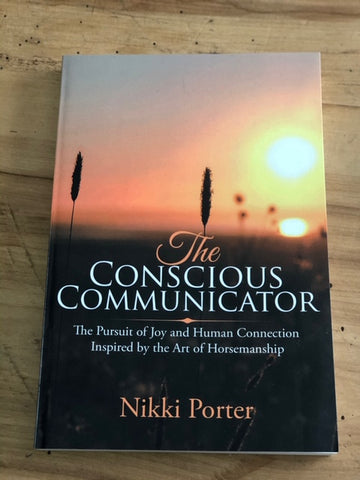 The Conscious Communicator: The Pursuit of Joy and Human Connection Inspired by the Art of Horsemanship By Nikki Porter
