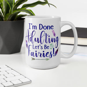 I'm Done Adulting, Let's Be Fairies White Mug