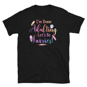 I'm Done Adulting, Let's Be Fairies T-Shirt Black