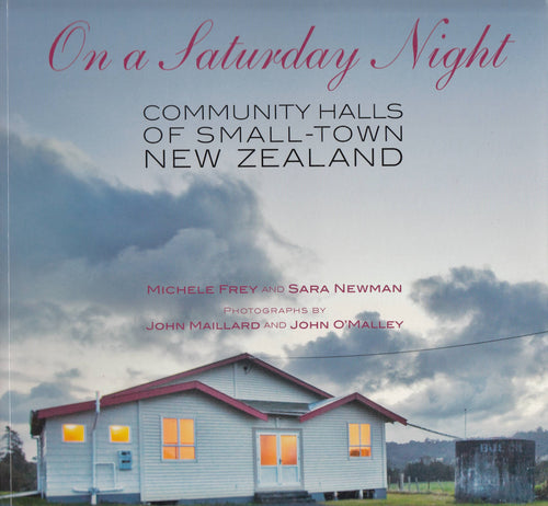 On A Saturday Night: Community Halls of Small-Town New Zealand - Frey/Newman