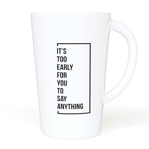 It's Too Early For You To Say Anything - 16 oz Ceramic Mug with Handle for Home of Office- Great Gift For Office