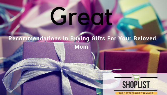Great Recommendations In Buying Gifts For Your Beloved Mom