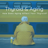 Thyroid And Aging: How Does Aging Affect Your Thyroid?