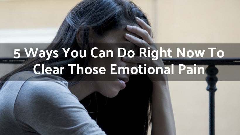 5 Ways You Can Do Right Now To Clear Those Emotional Pain