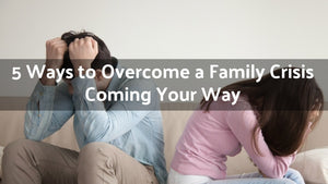 5 Ways to Overcome a Family Crisis Coming Your Way