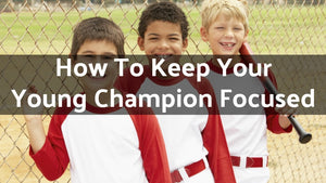 How To Keep Your Young Champion Focused