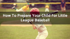 How To Prepare Your Child For Little League Baseball: 17 Tips For Moms And Dads