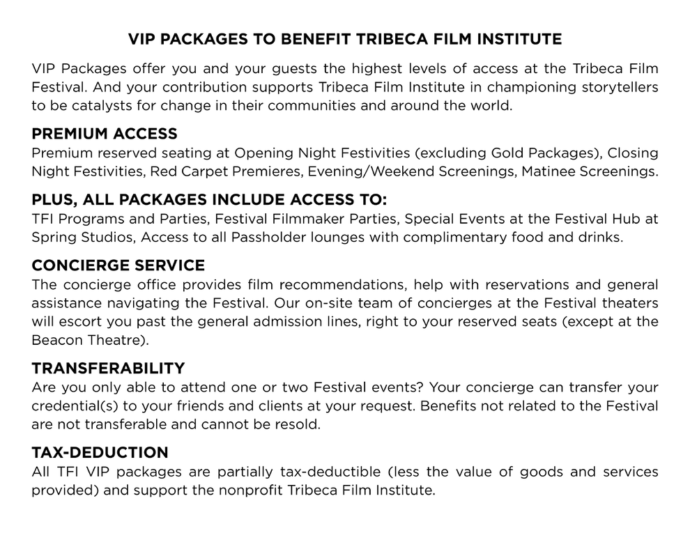 VIP Packages To Benefit Tribeca Film Institute VIP Packages offer you and your guests the highest levels of access at the Tribeca Film Festival. And your contribution supports Tribeca Film Institute in championing storytellers to be catalysts for change in their communities and around the world.  PREMIUM ACCESS  Premium reserved seating at Opening Night Festivities (excluding Gold Packages), Closing Night Festivities, Red Carpet Premieres, Evening/Weekend Screenings, Matinee Screenings  PLUS, ALL PACKAGES INCLUDE ACCESS TO  TFI Programs and Parties, Festival Filmmaker Parties, Special Events at the Festival Hub at Spring Studios, Access to all Passholder lounges with complimentary food and drinks  CONCIERGE SERVICE  The concierge office provides film recommendations, help with reservations and general assistance navigating the Festival. Our on-site team of concierges at the Festival theaters will escort you past the general admission lines, right to your reserved seats (except at the Beacon Theatre).  TRANSFERABILITY  Are you only able to attend one or two Festival events? Your concierge can transfer your credential(s) to your friends and clients at your request. Benefits not related to the Festival are not transferable and cannot be resold.  TAX-DEDUCTION  All TFI VIP packages are partially tax-deductible (less the value of goods and services provided) and support the nonprofit Tribeca Film Institute.