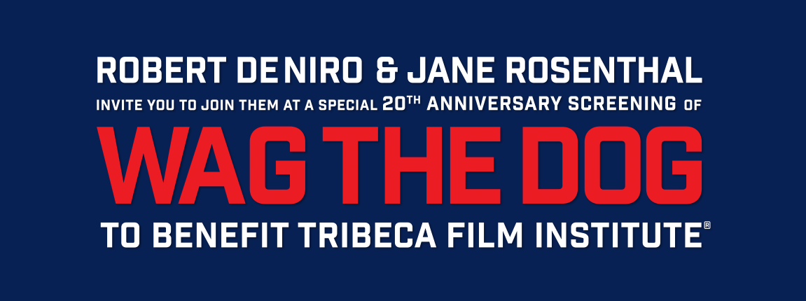 Robert De Niro & Jane Rosenthal invite you to join them at a special 20th anniversary screening of WAG THE DOG to benefit Tribeca Film Institute