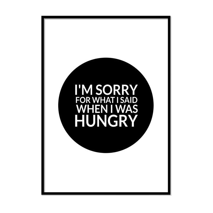 I'm Sorry for What I Said When I Was Hungry | Printers Mews