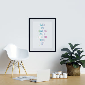 Every Day I Love You Just a Little Bit More - Printers Mews