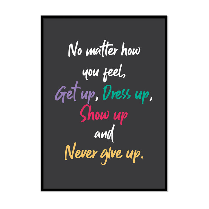 No Matter How You Feel, Get Up, Dress Up, Show Up and Never Give Up. - Printers Mews