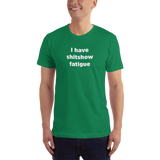 """I have shitshow fatigue"" T-shirt"