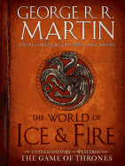 The World of Ice & Fire: The Untold History of Westeros and the Game of Thrones [Martin, George R. R.]