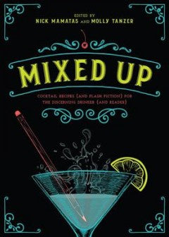 Mixed Up: Cocktail Recipes (and Flash Fiction) for the Discerning Drinker (and Reader) [Mamatas, Nick]