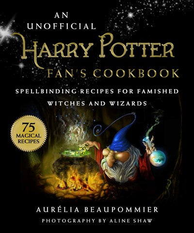 An Unofficial Harry Potter Fan's Cookbook: Spellbinding Recipes for Famished Witches and Wizards [Beaupommier, Aurelia]