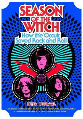 Season of the Witch; How the Occult Saved Rock and Roll [Bebergal, Peter]