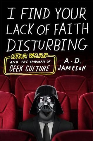 I Find Your Lack of Faith Disturbing: Star Wars and the Triumph of Geek Culture [Jameson, A. D.]