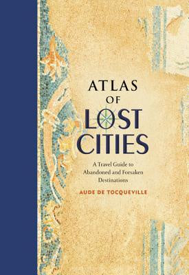 Atlas of Lost Cities: A Travel Guide to Abandoned and Forsaken Destinations [de Tocqueville, Aude]
