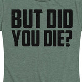 Women's But Did You Die? Tee