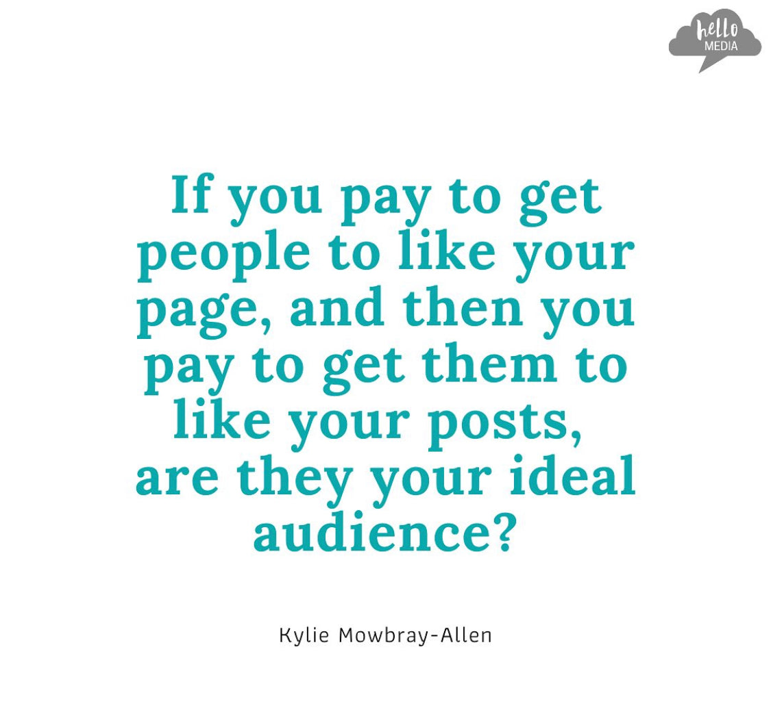 if you pay to get people to like your page, and then you pay to get them to like your posts, are they really your ideal audience?