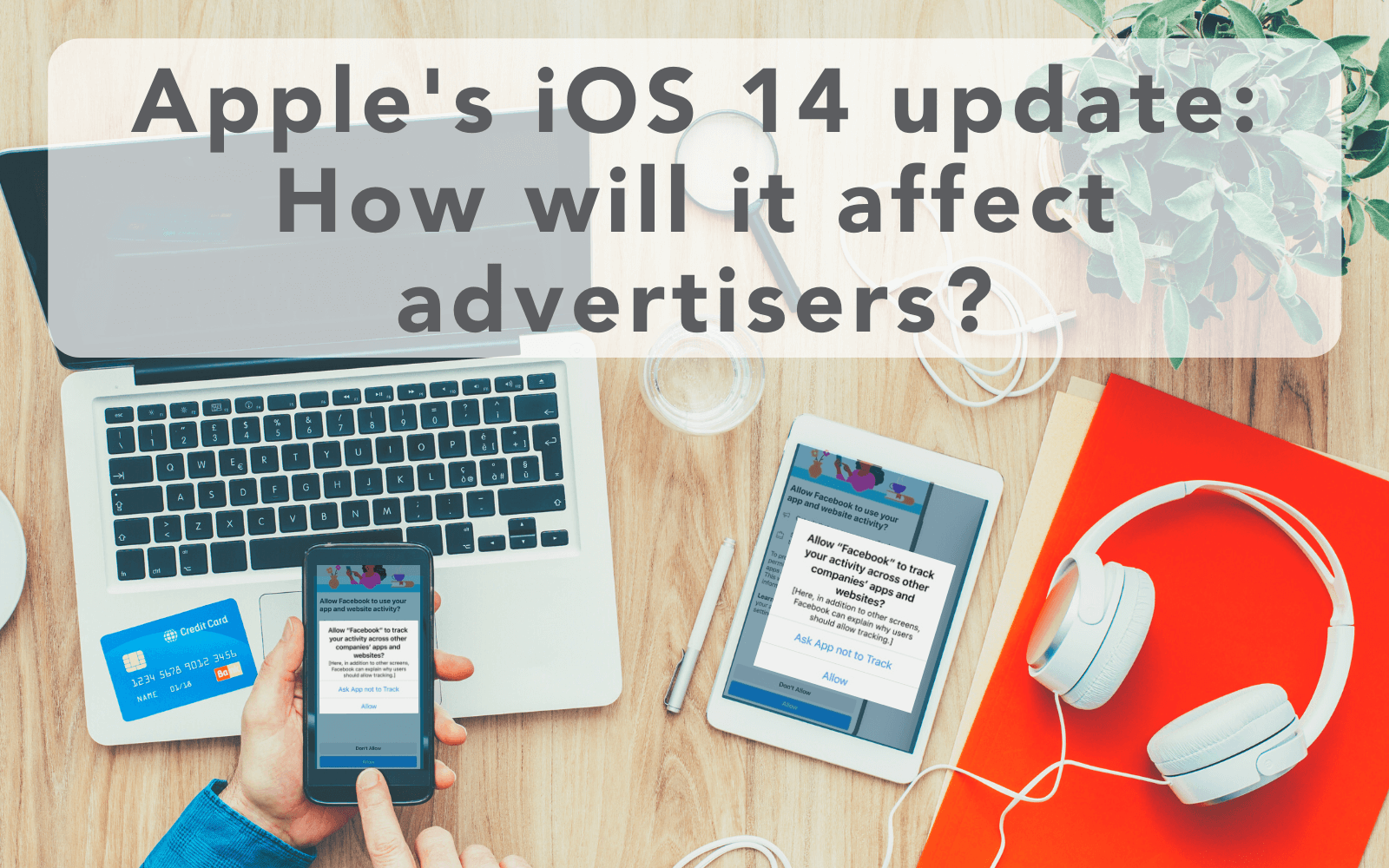 Apple's iOS 14 update ~ how will it affect advertisers in terms of facebook ads and reporting?