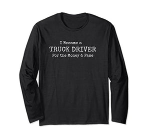 Became a Truck Driver for the Money & Fame Long Sleeve Shirt