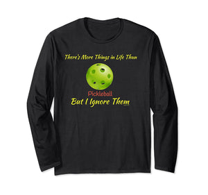 There's More Things Life Than Pickleball I Ignore Them Shirt