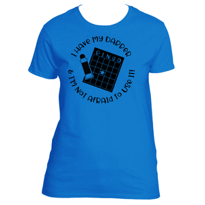 Bingo Fever - I have My Dabber and I'm Not Afraid to Use It Women's TShirt