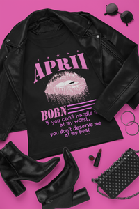 April Born If You Can't Handle Me at My Worst, You Don't Deserve Me at My Best Birthday TShirt