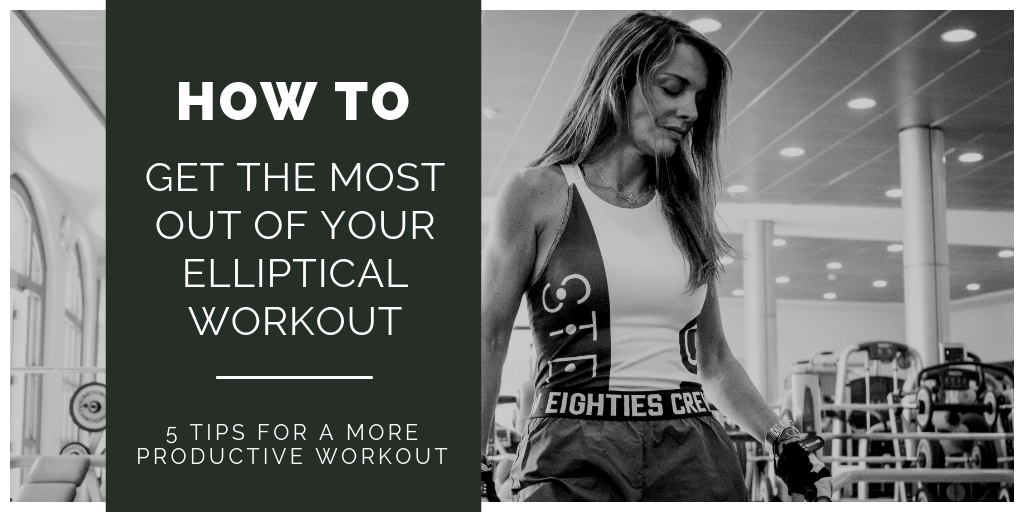 How To Get The Most Out Of Your Elliptical Workout