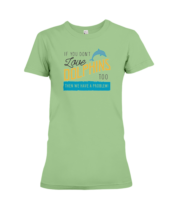 If You Dont Love Dolphins Too Then We Have A Problem! Statement T-Shirt - Heather Green / S - Clothing dolphins womens t-shirts