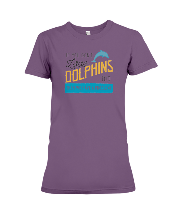 If You Dont Love Dolphins Too Then We Have A Problem! Statement T-Shirt - Team Purple / S - Clothing dolphins womens t-shirts