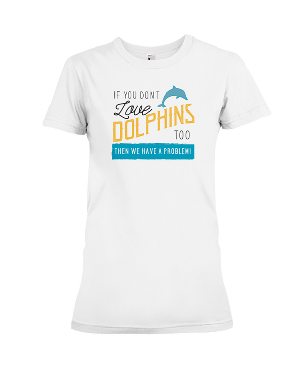 If You Dont Love Dolphins Too Then We Have A Problem! Statement T-Shirt - White / S - Clothing dolphins womens t-shirts