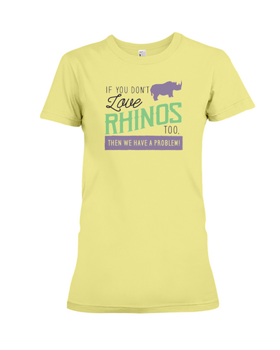 If You Dont Love Rhinos Too Then We Have A Problem! Statement T-Shirt - Yellow / S - Clothing rhinos womens t-shirts