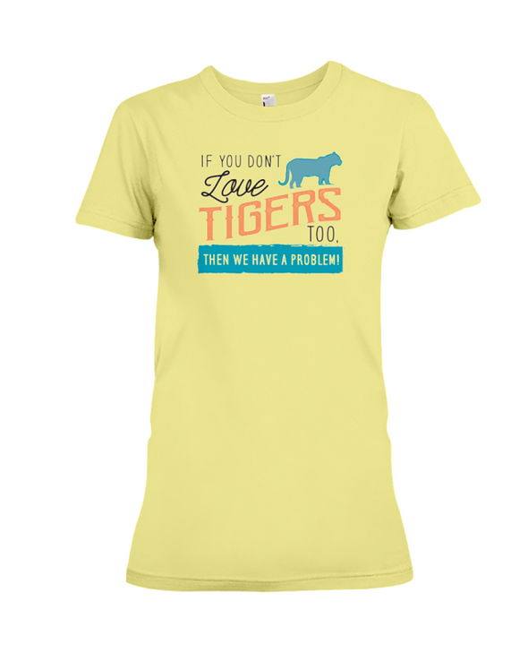 If You Dont Love Tigers Too Then We Have A Problem! Statement T-Shirt - Yellow / S - Clothing tigers womens t-shirts