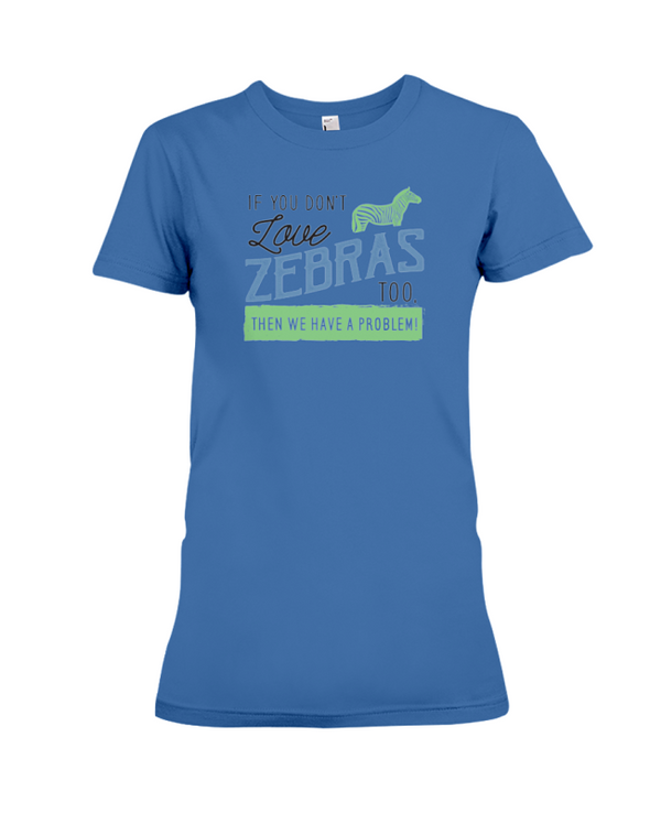 If You Dont Love Zebras Too Then We Have A Problem! Statement T-Shirt - Hthr True Royal / S - Clothing womens t-shirts zebras
