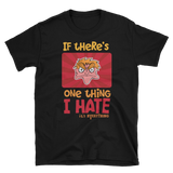 If There's One Thing I Hate T-Shirt